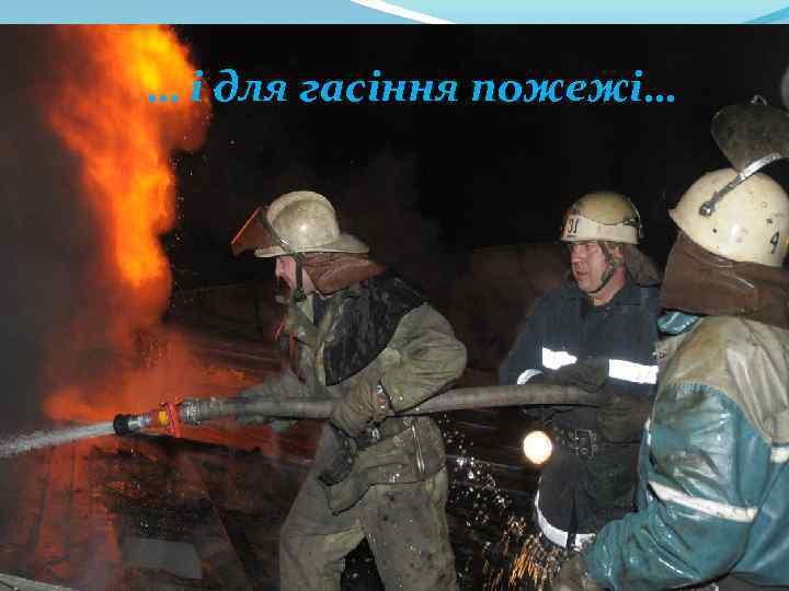 … і для гасіння пожежі…