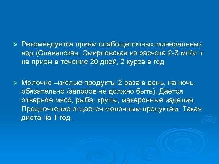 Ø Рекомендуется прием слабощелочных минеральных вод (Славянская, Смирновская из расчета 2 -3 мл/кг т