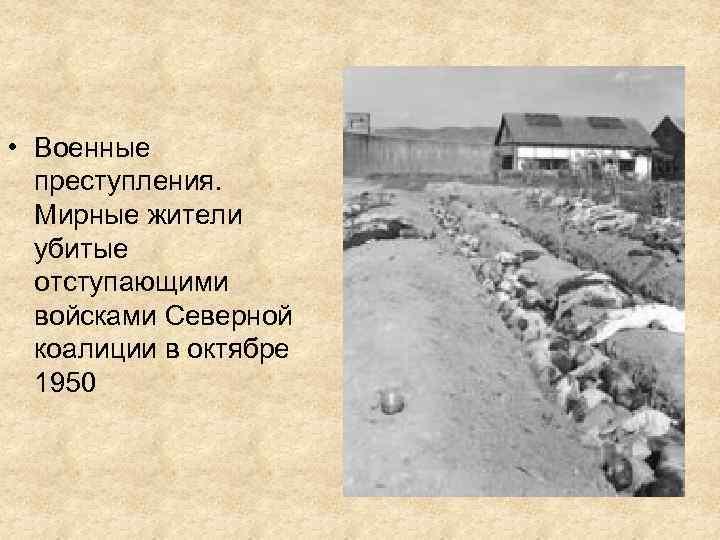 • Военные преступления. Мирные жители убитые отступающими войсками Северной коалиции в октябре 1950