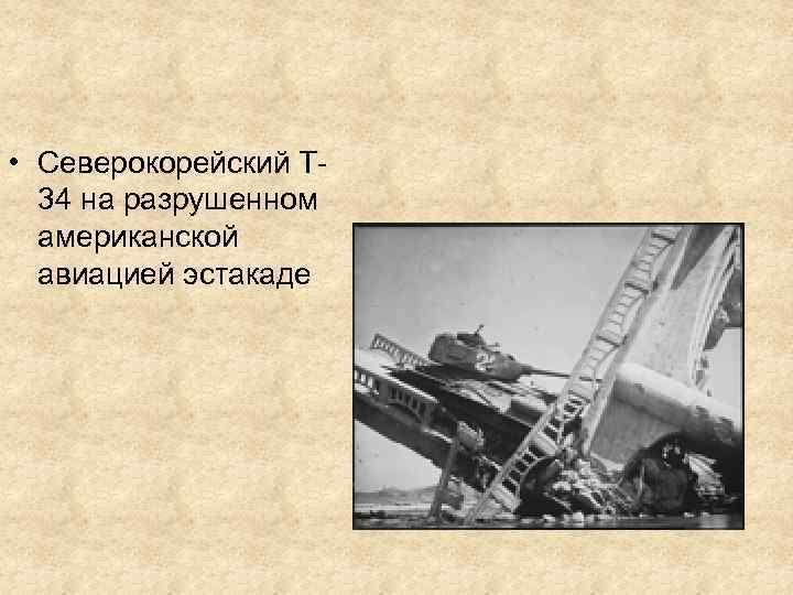 • Северокорейский Т 34 на разрушенном американской авиацией эстакаде