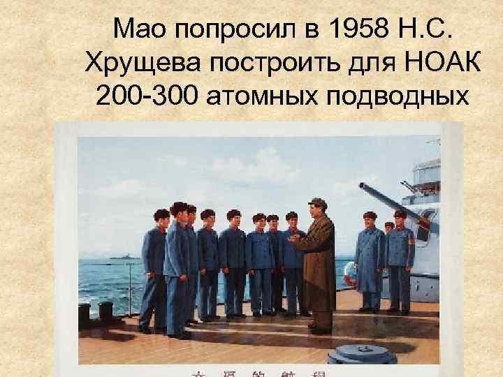 Мао попросил в 1958 Н. С. Хрущева построить для НОАК 200 -300 атомных подводных