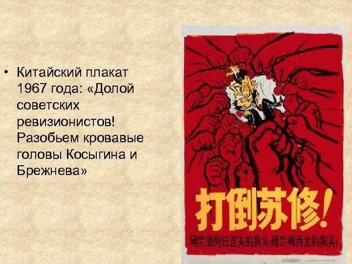 • Китайский плакат 1967 года: «Долой советских ревизионистов! Разобьем кровавые головы Косыгина и
