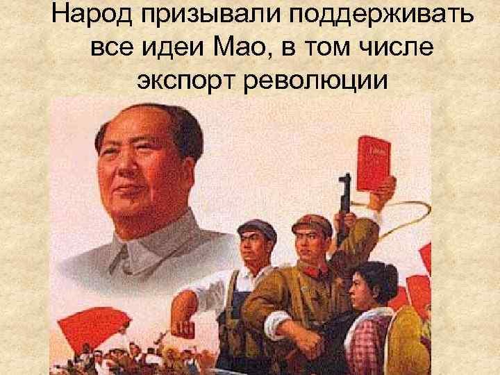 Народ призывали поддерживать все идеи Мао, в том числе экспорт революции