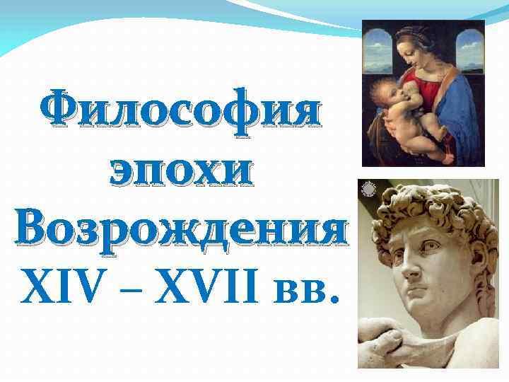 Философия эпохи Возрождения XIV – XVII вв.