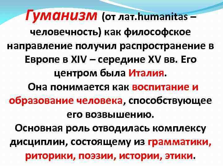 Гуманизм (от лат. humanitas – человечность) как философское направление получил распространение в Европе в