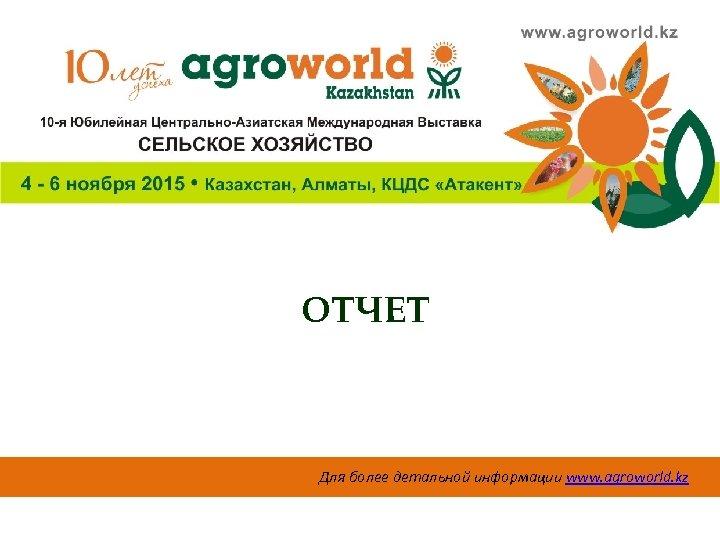 ОТЧЕТ Для более детальной информации www. agroworld. kz
