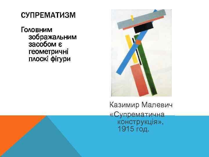 СУПРЕМАТИЗМ Головним зображальним засобом є геометричні плоскі фігури Казимир Малевич «Супрематична конструкція» , 1915