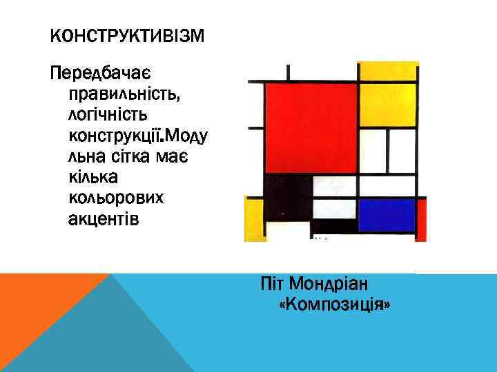 КОНСТРУКТИВІЗМ Передбачає правильність, логічність конструкції. Моду льна сітка має кілька кольорових акцентів Піт Мондріан