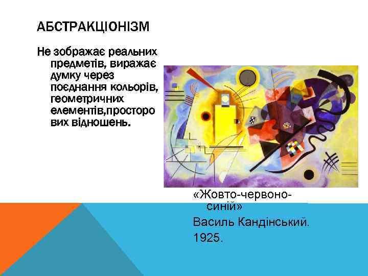 АБСТРАКЦІОНІЗМ Не зображає реальних предметів, виражає думку через поєднання кольорів, геометричних елементів, просторо вих