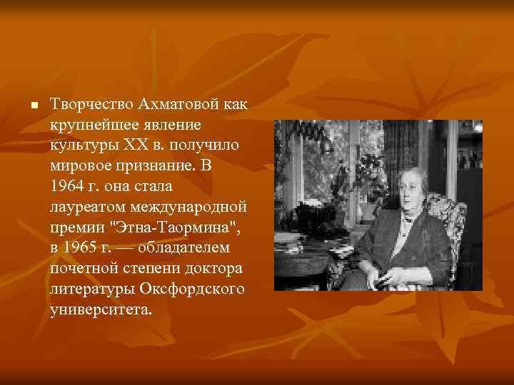 n Творчество Ахматовой как крупнейшее явление культуры XX в. получило мировое признание. В 1964