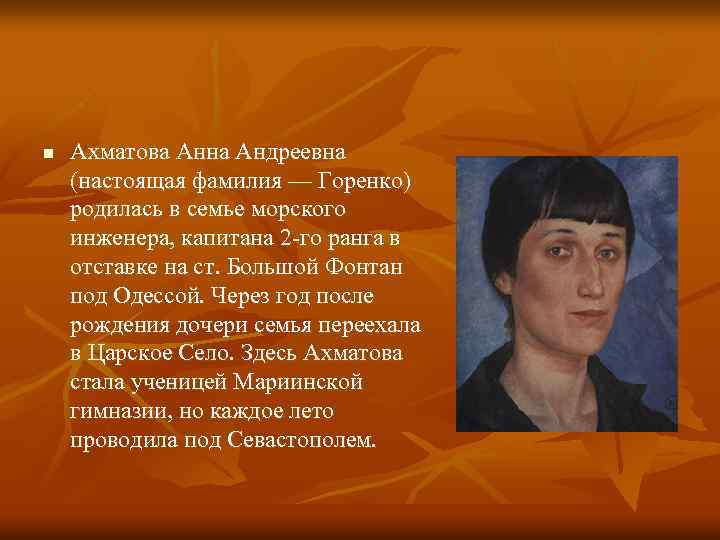 n Ахматова Анна Андреевна (настоящая фамилия — Горенко) родилась в семье морского инженера, капитана