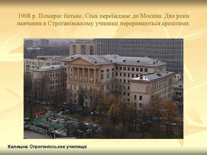 1908 р. Помирає батько. Сімя переїжджає до Москви. Два роки навчання в Строганівському училищі