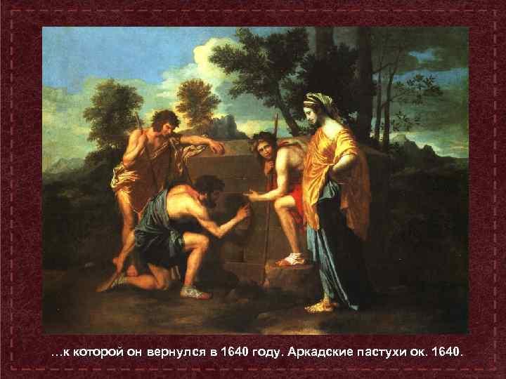 …к которой он вернулся в 1640 году. Аркадские пастухи ок. 1640.