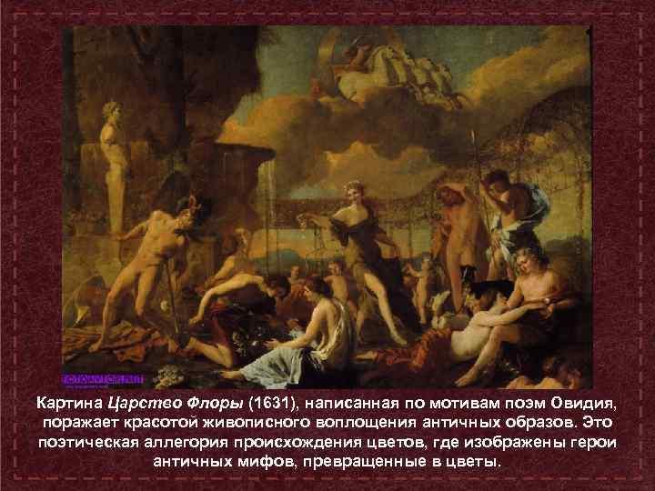 Картина Царство Флоры (1631), написанная по мотивам поэм Овидия, поражает красотой живописного воплощения античных