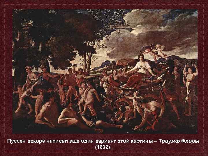 Пуссен вскоре написал еще один вариант этой картины – Триумф Флоры (1632).