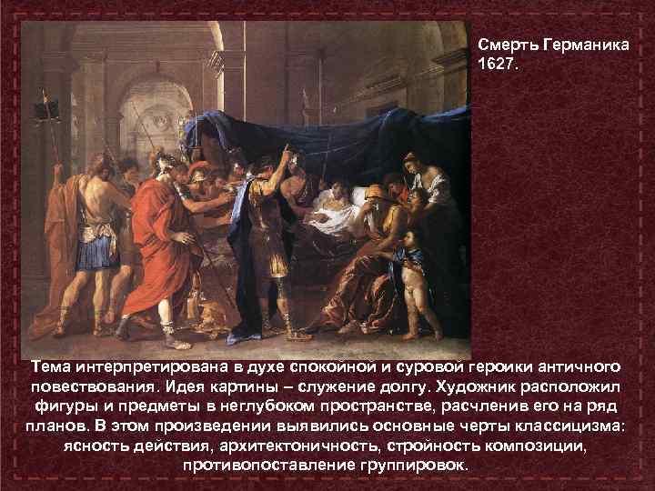 Смерть Германика 1627. Тема интерпретирована в духе спокойной и суровой героики античного повествования. Идея