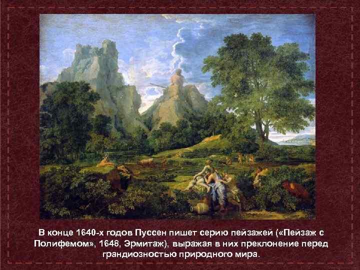 В конце 1640 -х годов Пуссен пишет серию пейзажей ( «Пейзаж с Полифемом» ,