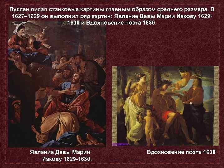 Пуссен писал станковые картины главным образом среднего размера. В 1627– 1629 он выполнил ряд