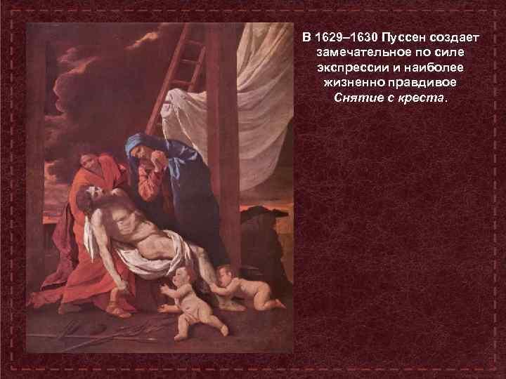 В 1629– 1630 Пуссен создает замечательное по силе экспрессии и наиболее жизненно правдивое Снятие
