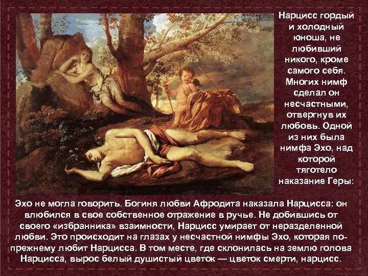 Нарцисс гордый и холодный юноша, не любивший никого, кроме самого себя. Многих нимф сделал