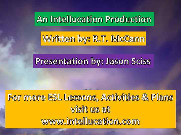 An Intellucation Production Written by: R. T. Mc. Cann Presentation by: Jason Sciss For