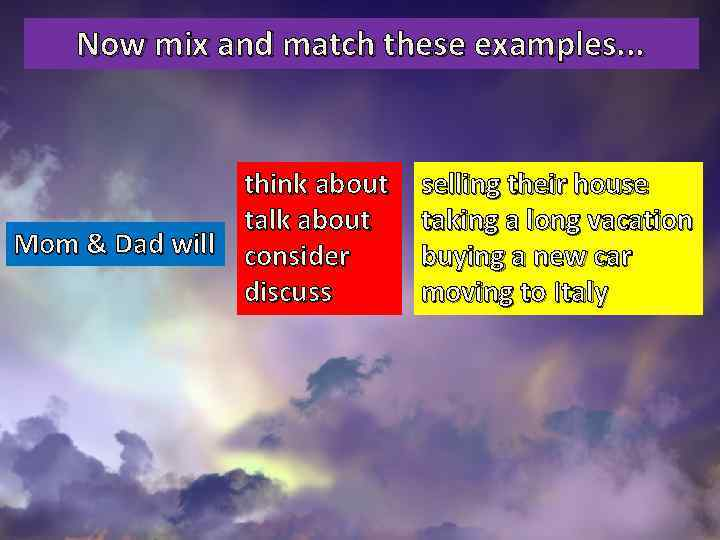 Now mix and match these examples. . . think about talk about Mom &