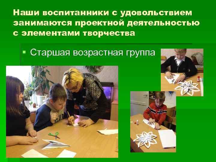 Наши воспитанники с удовольствием занимаются проектной деятельностью с элементами творчества § Старшая возрастная группа