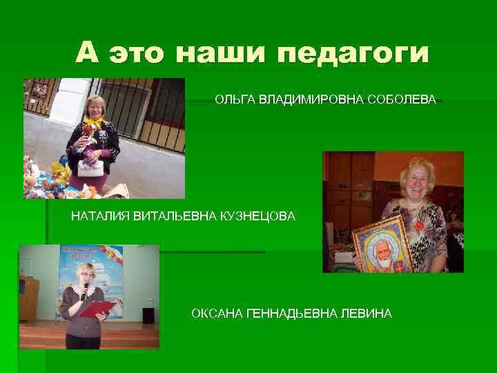 А это наши педагоги ОЛЬГА ВЛАДИМИРОВНА СОБОЛЕВА НАТАЛИЯ ВИТАЛЬЕВНА КУЗНЕЦОВА ОКСАНА ГЕННАДЬЕВНА ЛЕВИНА