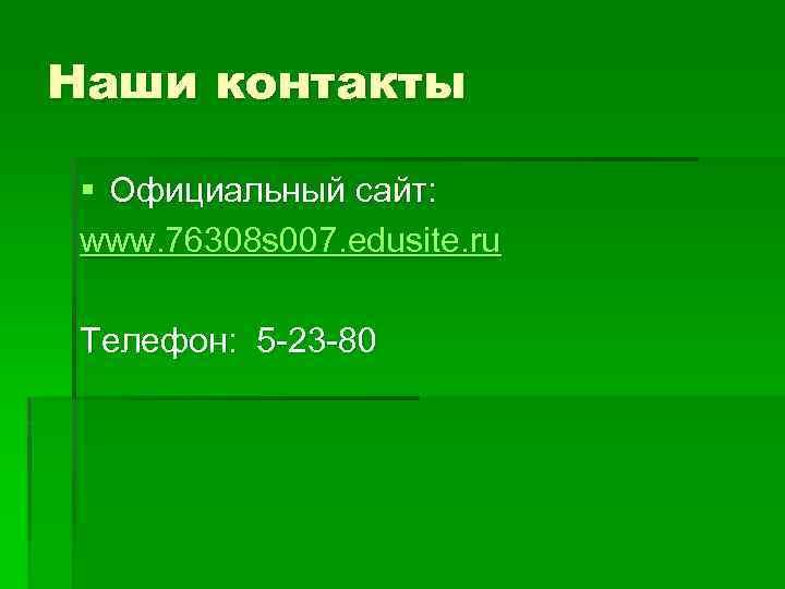 Наши контакты § Официальный сайт: www. 76308 s 007. edusite. ru Телефон: 5 -23