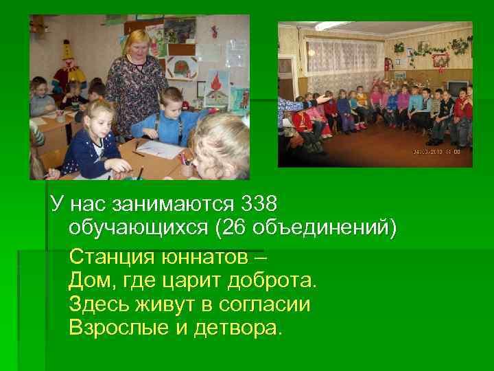 У нас занимаются 338 обучающихся (26 объединений) Станция юннатов – Дом, где царит доброта.