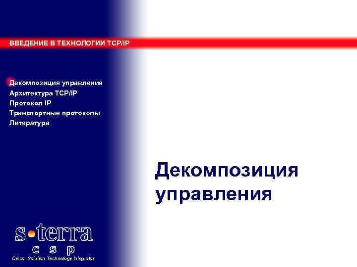 ВВЕДЕНИЕ В ТЕХНОЛОГИИ TCP/IP Декомпозиция управления Архитектура TCP/IP Протокол IP Транспортные протоколы Литература Декомпозиция