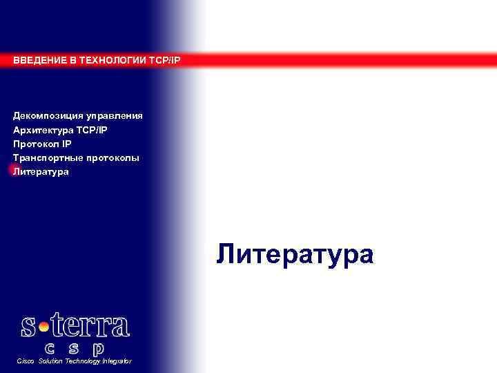 ВВЕДЕНИЕ В ТЕХНОЛОГИИ TCP/IP Декомпозиция управления Архитектура TCP/IP Протокол IP Транспортные протоколы Литература Cisco