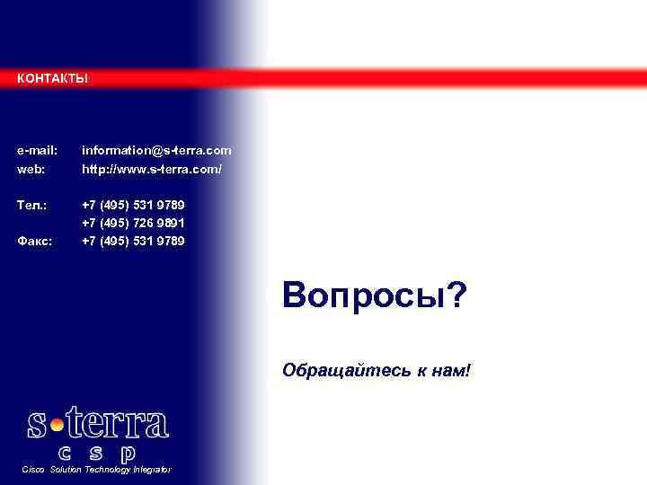 КОНТАКТЫ e-mail: web: information@s-terra. com http: //www. s-terra. com/ Тел. : +7 (495) 531