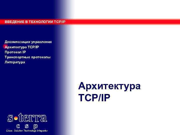 ВВЕДЕНИЕ В ТЕХНОЛОГИИ TCP/IP Декомпозиция управления Архитектура TCP/IP Протокол IP Транспортные протоколы Литература Архитектура