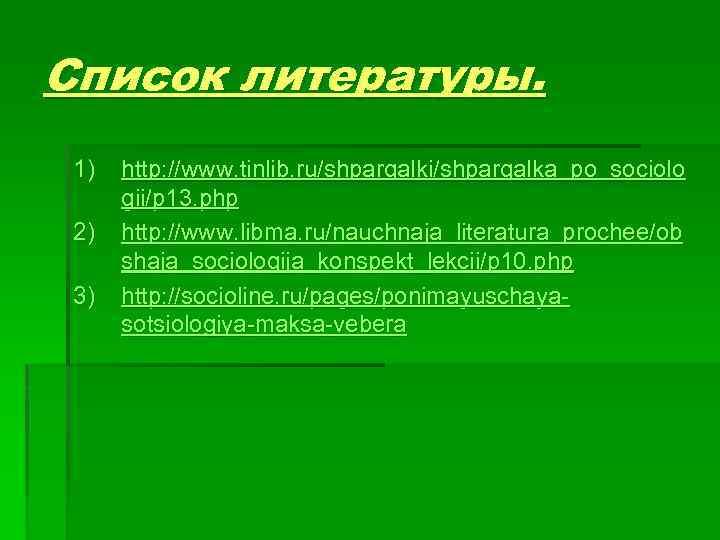 Список литературы. 1) 2) 3) http: //www. tinlib. ru/shpargalki/shpargalka_po_sociolo gii/p 13. php http: //www.