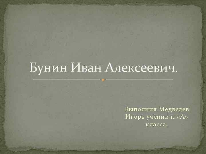 Бунин Иван Алексеевич. Выполнил Медведев Игорь ученик 11 «А» класса.