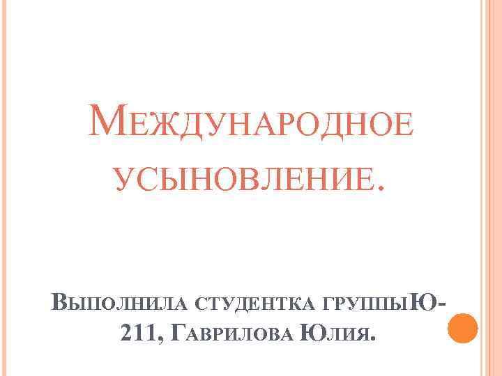 МЕЖДУНАРОДНОЕ УСЫНОВЛЕНИЕ. ВЫПОЛНИЛА СТУДЕНТКА ГРУППЫ Ю 211, ГАВРИЛОВА ЮЛИЯ.