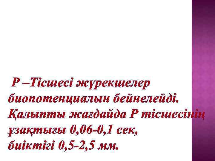 Р –Тісшесі жүрекшелер биопотенциалын бейнелейді. Қалыпты жағдайда Р тісшесінің ұзақтығы 0, 06 -0, 1