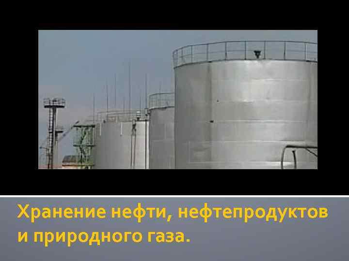 Хранение нефти, нефтепродуктов и природного газа.