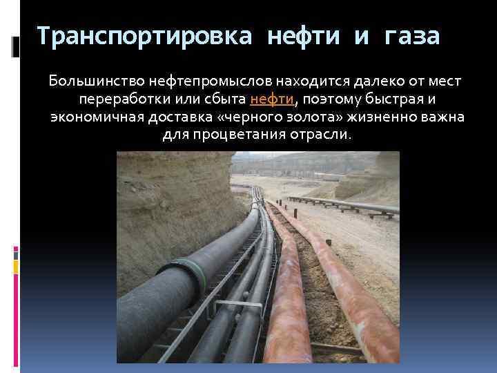 Транспортировка нефти и газа Большинство нефтепромыслов находится далеко от мест переработки или сбыта