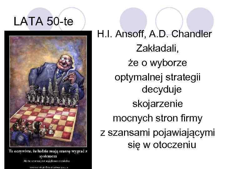 LATA 50 -te H. I. Ansoff, A. D. Chandler Zakładali, że o wyborze optymalnej
