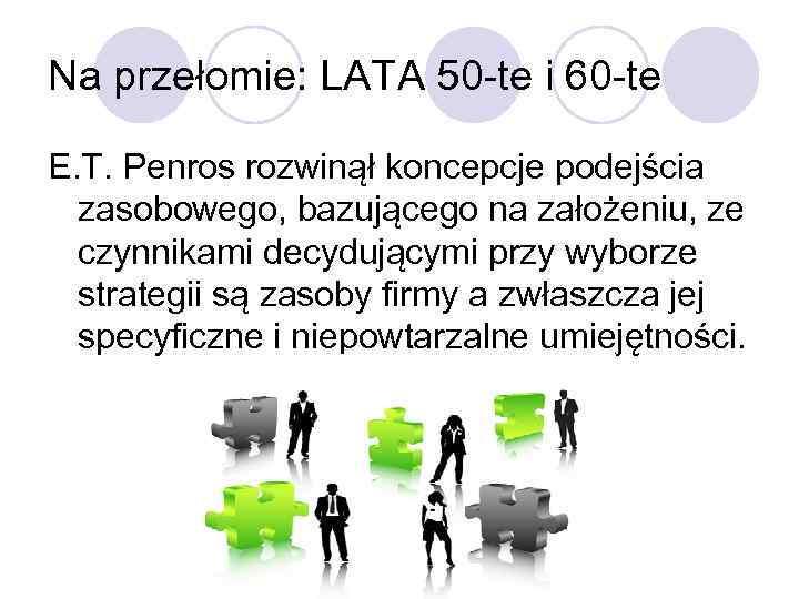 Na przełomie: LATA 50 -te i 60 -te E. T. Penros rozwinął koncepcje podejścia