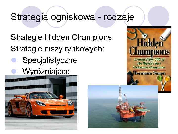 Strategia ogniskowa - rodzaje Strategie Hidden Champions Strategie niszy rynkowych: l Specjalistyczne l Wyróżniające