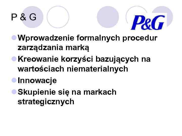 P&G l Wprowadzenie formalnych procedur zarządzania marką l Kreowanie korzyści bazujących na wartościach niematerialnych