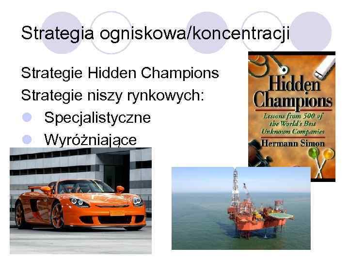 Strategia ogniskowa/koncentracji Strategie Hidden Champions Strategie niszy rynkowych: l Specjalistyczne l Wyróżniające