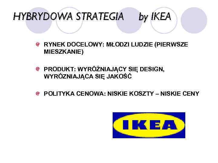 HYBRYDOWA STRATEGIA by IKEA RYNEK DOCELOWY: MŁODZI LUDZIE (PIERWSZE MIESZKANIE) PRODUKT: WYRÓŹNIAJĄCY SIĘ DESIGN,