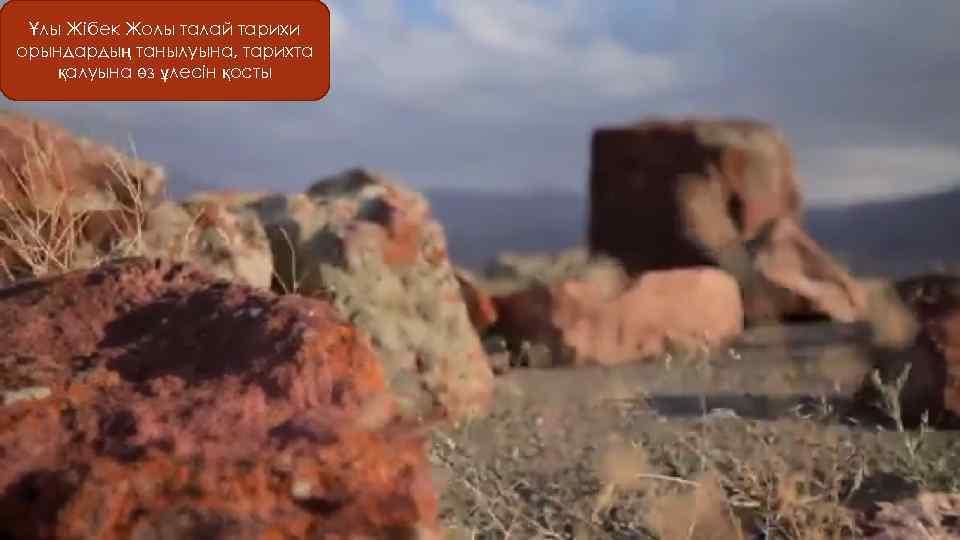 Ұлы Жібек Жолы талай тарихи орындардың танылуына, тарихта қалуына өз ұлесін қосты