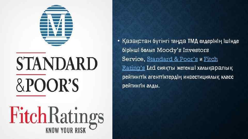 • Қазақстан бүгінгі таңда ТМД елдерінің ішінде бірінші болып Moody's Investors Service, Standard