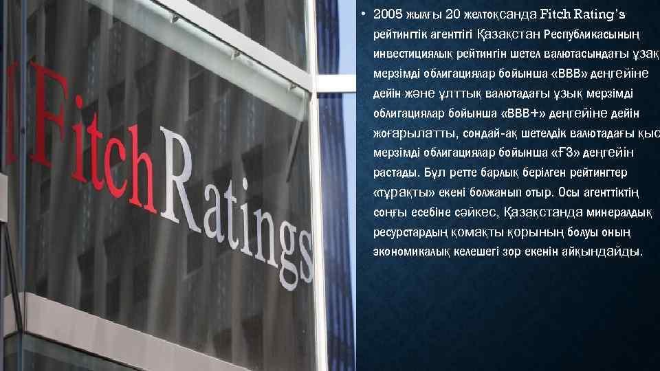 • 2005 жылғы 20 желтоқсанда Fitch Rating's рейтингтік агенттігі Қазақстан Республикасының инвестициялық рейтингін