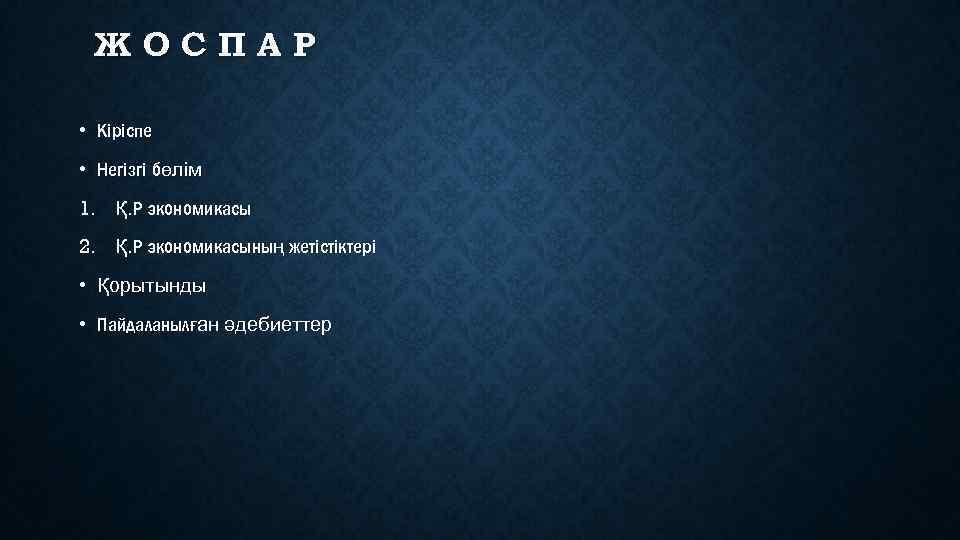 ЖОСПАР • Кіріспе • Негізгі бөлім 1. Қ. Р экономикасы 2. Қ. Р экономикасының